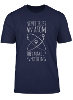 Nerver Trust An Atom They Make Up Everything Science Pun T Shirt