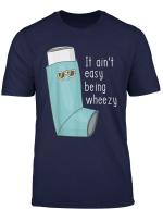 It Ain T Easy Being Wheezy Funny Asthma T Shirt