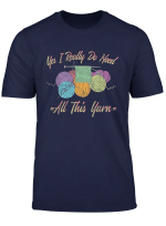 Yes I Really Do Need All This Yarn Funny Knitting T Shirt