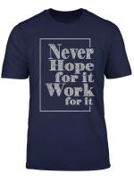 Never Hope For It Work For It Motivation Inspiration Gift T Shirt