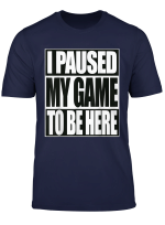 Funny Gamer T Shirt I Paused My Game To Be Here Tee