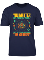 You Matter Unless You Multiply Then You Energy Funny Science T Shirt