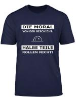 Die Moral Von Der Geschicht Halbe Teile Rollen Nicht Tekk T Shirt