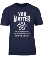 You Matter You Energy Funny Physicist Physics Lover Geek T Shirt