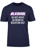 Alkohol Du Bist Nicht Du Wenn Du Nuchtern Bist T Shirt