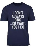 I Don T Always Sing Oh Wait Yes I Do Singing T Shirt