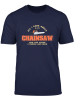 All I Really Care About Is My Chainsaw T Shirt Chainsaw Love T Shirt