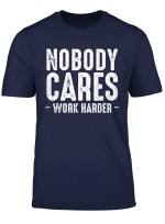 Nobody Cares Work Harder Motivational Quotes Sayings T Shirt