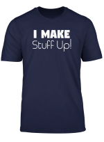 Funny Sarcastic Gift I Make Stuff Up T Shirt