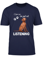 Vizsla I Hear You Not Listening T Shirt