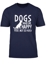 Dogs Make Me Happy You Not So Much T Shirt T Shirt
