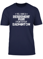 Yes I Have A Retirement Plan To Play Badminton Sports T Shirt