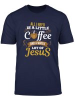 All I Need Is A Little Bit Of Coffee A Whole Lot Of Jesus T Shirt