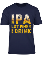 Ipa Lot When I Drink T Shirt Funny Beer Lover Gift Shirt