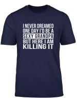 Mens Sexy Grandpa T Shirt Funny Sarcastic I Never Dreamed Shirt