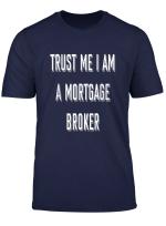 Trust Me I Am A Mortgage Broker Funny T Shirt