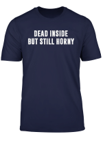 Dead Inside But Still Horny Tee Shirt Funny Gift