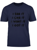 I See It I Like It I Want It I Got It T Shirt Deluxe Style