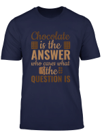 Chocolate Is Answer Who Cares What The Question Is T Shirt