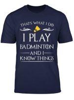 I Play Badminton And I Know Things Badminton Player Gift T Shirt