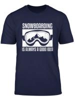 Snowboarding Is Always A Good Idea Snowboarder T Shirt
