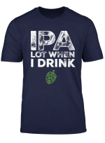 Ipa Lot When I Drink Beer Drinkers Funny Brewing T Shirt