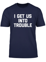 I Get Us Into Trouble T Shirt Funny Saying Sarcastic Novelty T Shirt