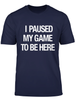 I Paused My Game To Be Here T Shirt