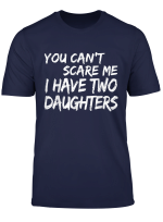 You Can T Scare Me I Have Two Daughters T Shirt Father S Day