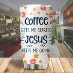 Coffee gets me started Jesus keeps me going Tumbler ALL OVER PRINTED dh052301