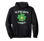 This Is Your Lucky Day Im Single AF Shamrock Leprechaun Pullover Hoodie