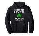 St Patrick's Day Drinking Shut Up Liver You're Fine hoodie, T-Shirt, Sweatshirt
