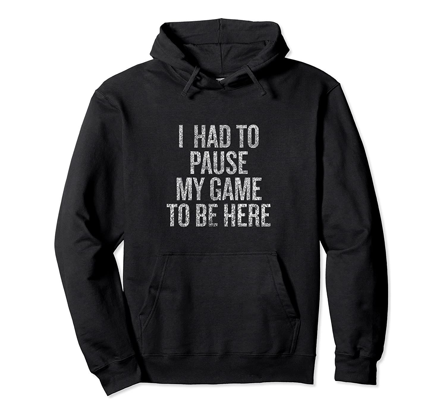 I Had To Pause My Game to Be Here Fun T-shirt Pullover Hoodie, T-Shirt, Sweatshirt
