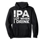 IPA Lot When I Drink Hoodie Beer Lover Gift Pullover, T-Shirt, Sweatshirt