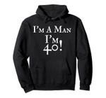 I'm A Man I'm 40 Funny 40th Birthday Gift Hoodie, T Shirt, Sweatshirt