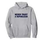 NEVER TRUST A REPUBLICAN Pullover Hoodie, T Shirt, Sweatshirt
