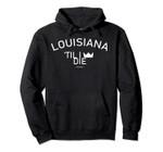Louisiana Till I Die Home Town Hero Pullover Hoodie, T Shirt, Sweatshirt