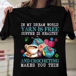 In my dream world yarn is free coffee is healthy and crocheting makes you thin T-shirt, Sweatshirt, Hoodie