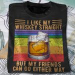 I like my whiskey straight but my friends can go either way T-shirt, Sweatshirt, Hoodie