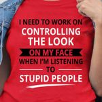 I need to work on controlling the look on my face T-shirt, Sweatshirt, Hoodie