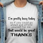 I'm pretty busy today so If you go ahead and offend yourself for me T-shirt, Sweatshirt, Hoodie