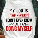 My job is top secret I don't even know what I am doing myself T-shirt, Sweatshirt, Hoodie