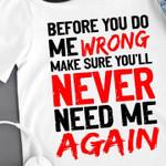 Before You Do Me Wrong Make Sure You Ll Never Need Me Again T Shirt Hoodie Sweatshirt Sweater