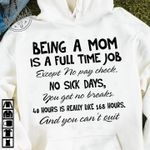 Being A Mom Is Full Time Job Except No Pay Check No Sick Days You Get No Breaks 40 Hours Is Really Like 168 Hours You Cant Quit Tshirt Hoodie Sweater