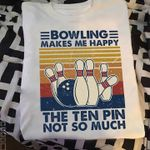 Bowling Makes Me Happy The Ten Pin Not So Much For Bowling Lover Funny Vintage T Shirt
