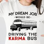 Bus Driver My Dream Job Would Be Driving The Karma Bus T Shirt Hoodie Sweater