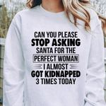Can You Please Stop Asking Santa For Perfect Woman I Almost God Kidnapped 3 Times Today Christmas Sweater Tshirt Hoodie Sweater