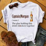 Captain Morgan The Glue Holding This 2020 S Show Together Unisex Funny For Alcoholic Captain Morgan Fan T Shirt Hoodie Sweater
