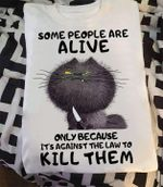 Cat Some People Are Alive Only Because It S Against The Law To Kill Them Funny Shirt