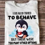 Cute Penguin I Really Tried To Behave But There Were Too Many Other Options Funny T Shirt Hoodie Sweater